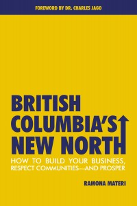 British Columbia's New North: How to Build Your Business, Respect Communities and Prosper