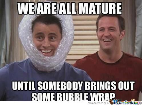 We are all mature until somebody brings out some bubble wrap